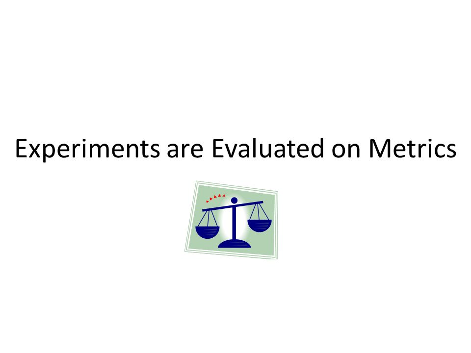 Experiments are Evaluated on Metrics