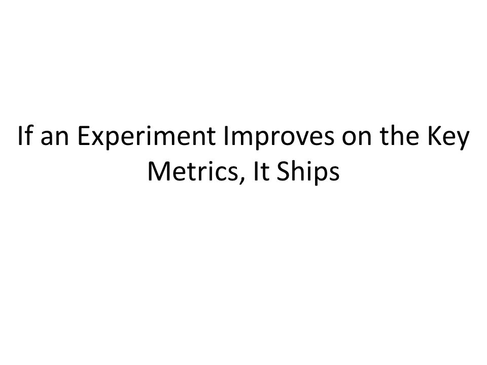 If an Experiment Improves on the Key Metrics, It Ships