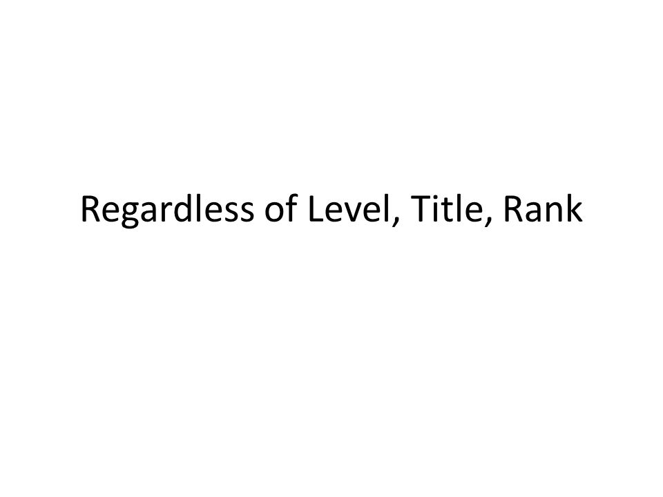 Regardless of Level, Title, Rank