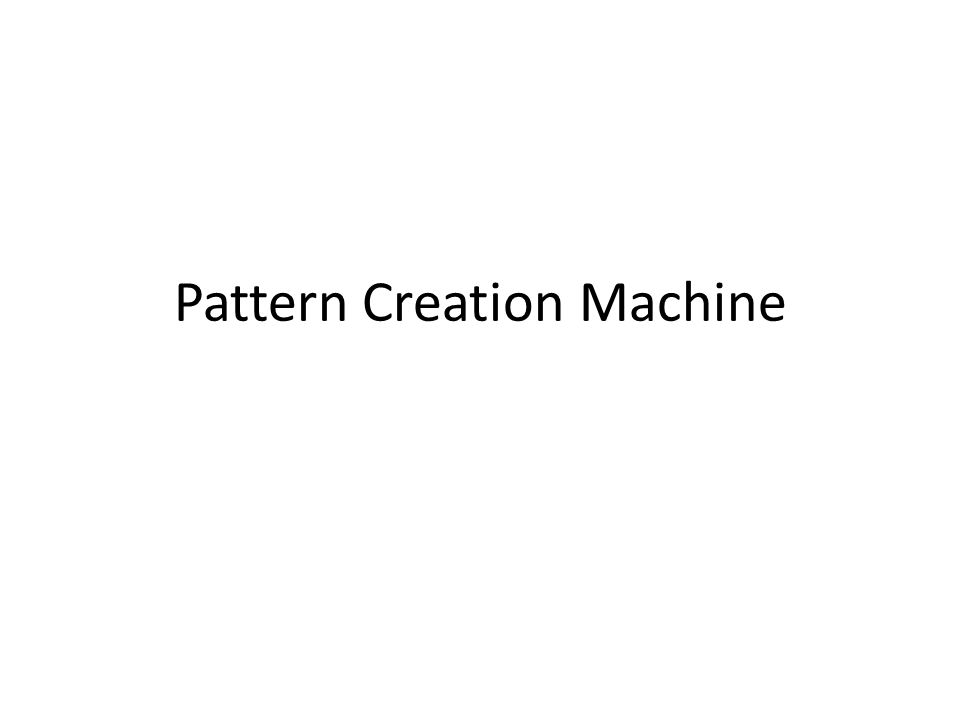 Pattern Creation Machine