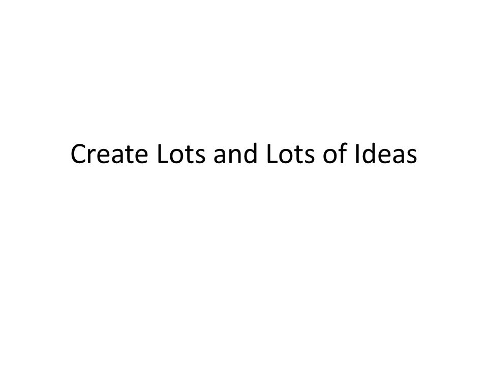 Create Lots and Lots of Ideas