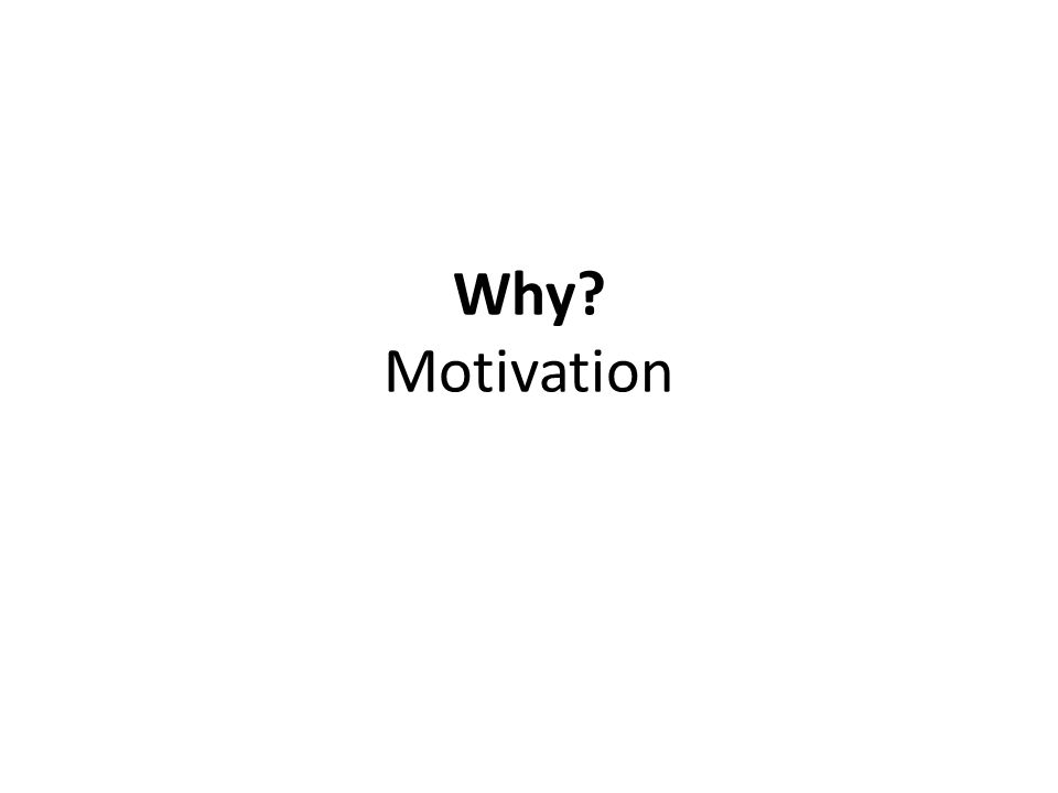 Why? Motivation