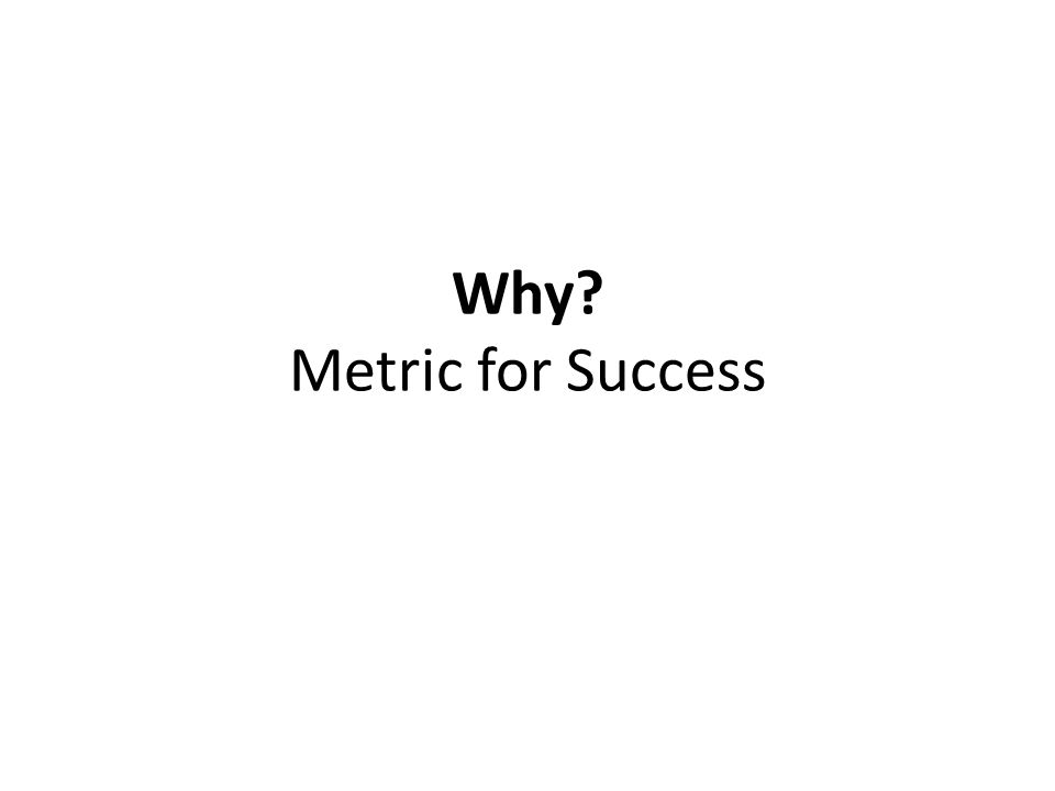 Why? Metric for Success