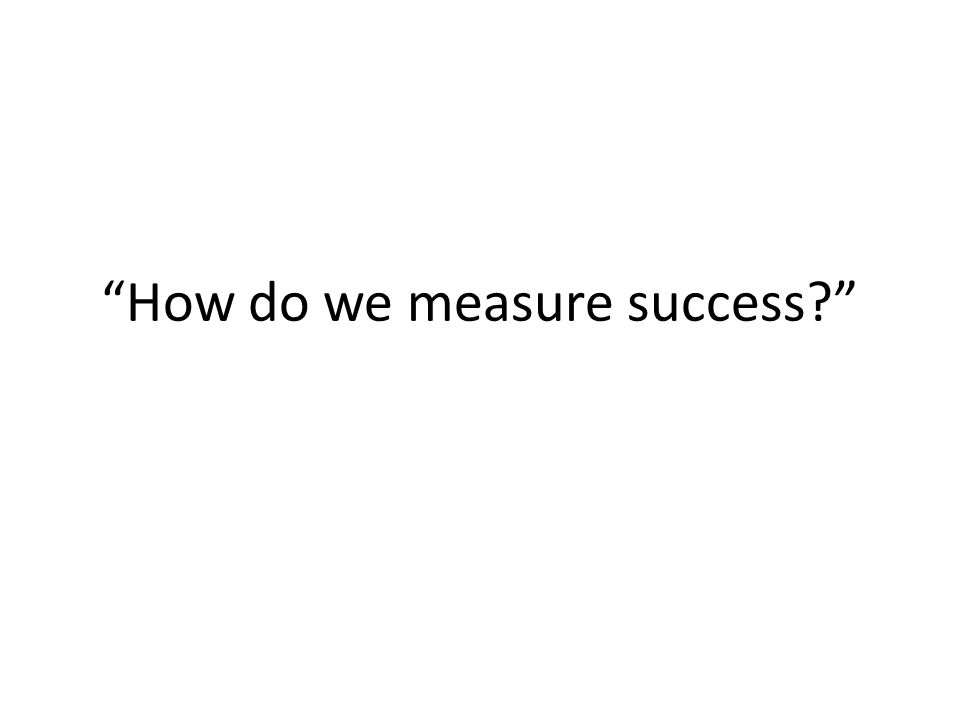 How do we measure success?