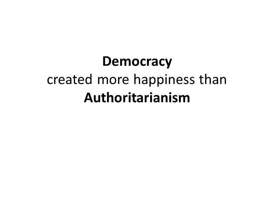 Democracy created more happiness than Authoritarianism
