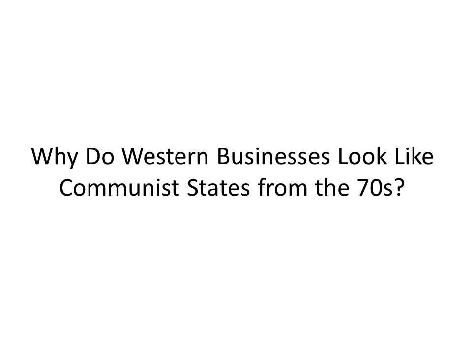 Why Do Western Businesses Look Like Communist States from the 70s?
