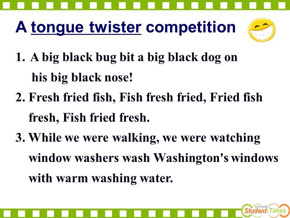 1.A big black bug bit a big black dog on his big black nose.