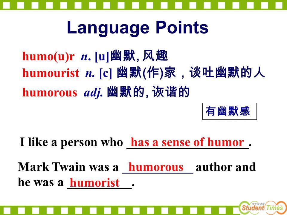 humo(u)r n. [u], humourist n. [c] ( ) humorous adj., I like a person who ___________________.