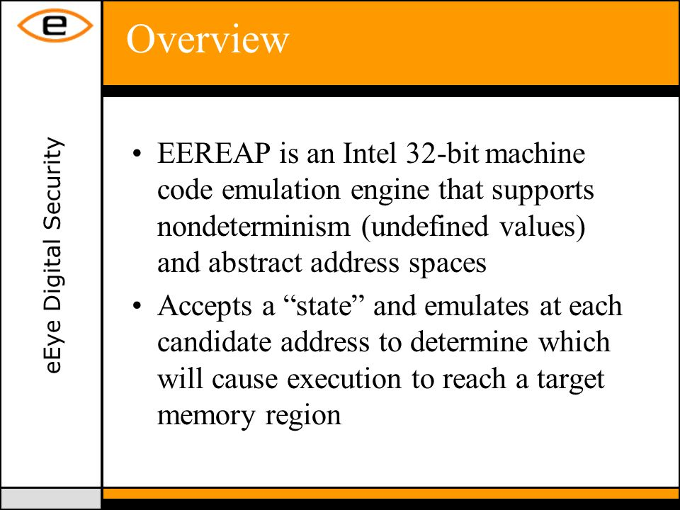eEye Digital Security Overview EEREAP is an Intel 32-bit machine code emulation engine that supports nondeterminism (undefined values) and abstract address spaces Accepts a state and emulates at each candidate address to determine which will cause execution to reach a target memory region