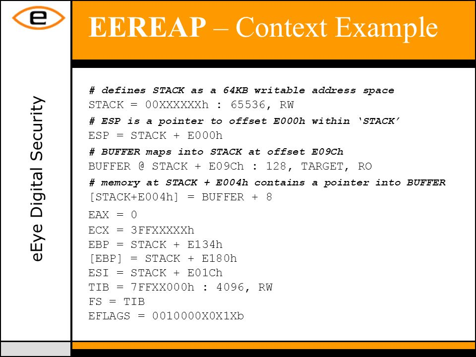 eEye Digital Security EEREAP – Context Example # defines STACK as a 64KB writable address space STACK = 00XXXXXXh : 65536, RW # ESP is a pointer to offset E000h within STACK ESP = STACK + E000h # BUFFER maps into STACK at offset E09Ch BUFFER @ STACK + E09Ch : 128, TARGET, RO # memory at STACK + E004h contains a pointer into BUFFER [STACK+E004h] = BUFFER + 8 EAX = 0 ECX = 3FFXXXXXh EBP = STACK + E134h [EBP] = STACK + E180h ESI = STACK + E01Ch TIB = 7FFXX000h : 4096, RW FS = TIB EFLAGS = 0010000X0X1Xb
