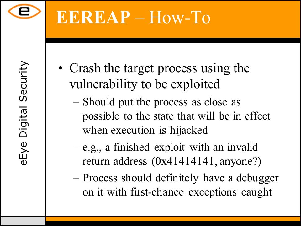 eEye Digital Security EEREAP – How-To Crash the target process using the vulnerability to be exploited –Should put the process as close as possible to the state that will be in effect when execution is hijacked –e.g., a finished exploit with an invalid return address (0x41414141, anyone ) –Process should definitely have a debugger on it with first-chance exceptions caught