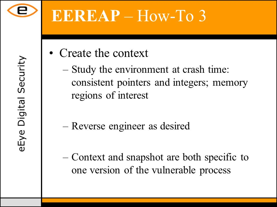 eEye Digital Security EEREAP – How-To 3 Create the context –Study the environment at crash time: consistent pointers and integers; memory regions of interest –Reverse engineer as desired –Context and snapshot are both specific to one version of the vulnerable process