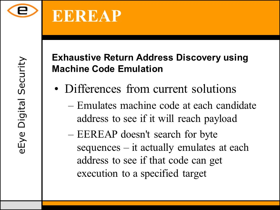 eEye Digital Security EEREAP Differences from current solutions –Emulates machine code at each candidate address to see if it will reach payload –EEREAP doesn t search for byte sequences – it actually emulates at each address to see if that code can get execution to a specified target Exhaustive Return Address Discovery using Machine Code Emulation