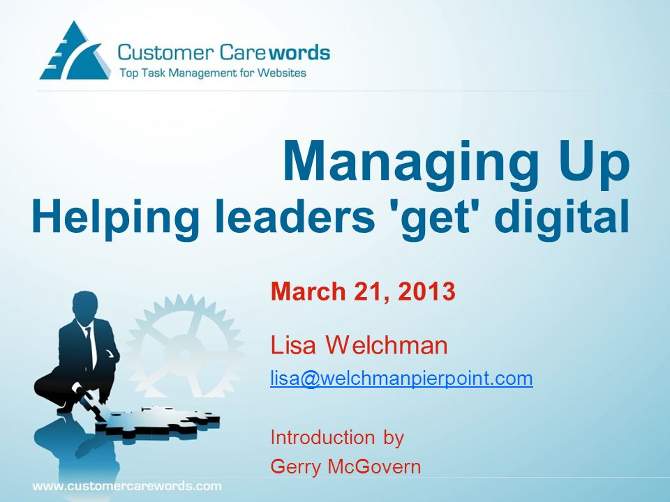 Managing Up Helping leaders 'get' digital March 21, 2013 Lisa Welchman lisa@welchmanpierpoint.com Introduction by Gerry McGovern
