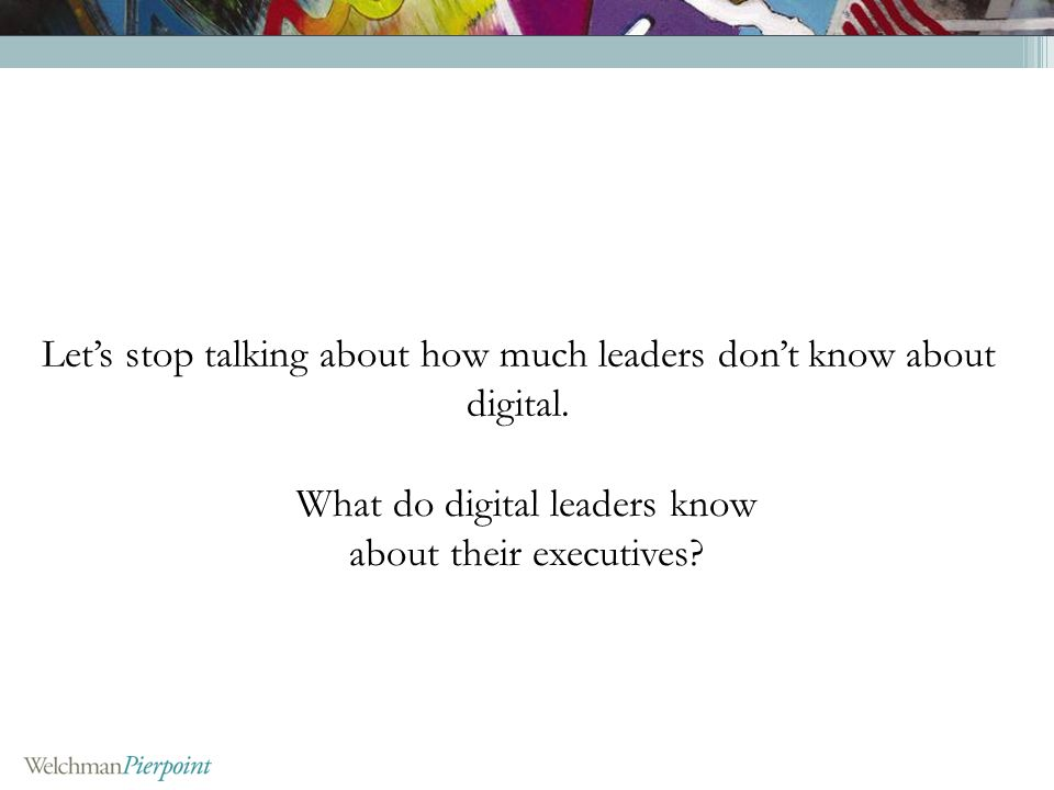 Lets stop talking about how much leaders dont know about digital.
