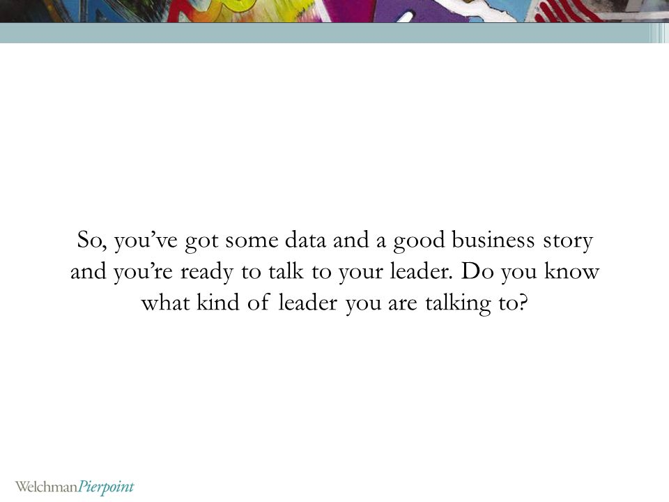 So, youve got some data and a good business story and youre ready to talk to your leader. Do you know what kind of leader you are talking to?