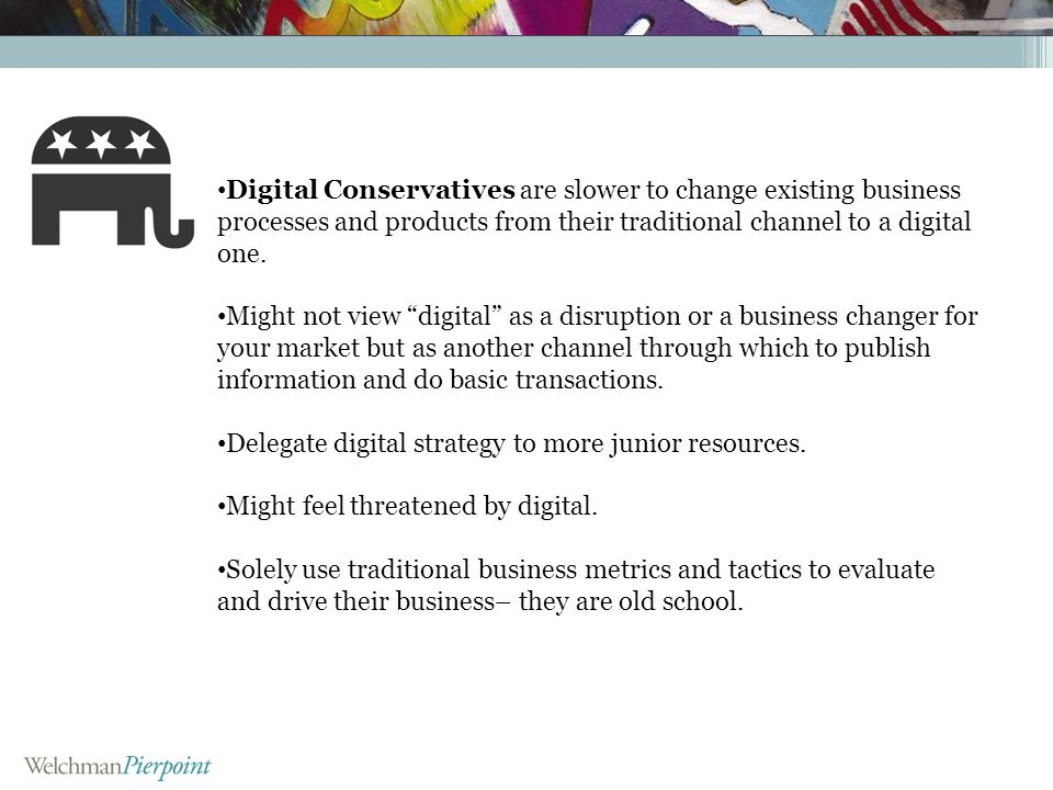 Digital Conservatives are slower to change existing business processes and products from their traditional channel to a digital one. Might not view di