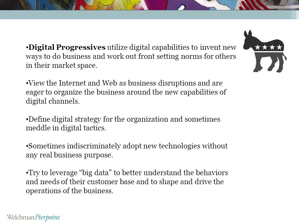 Digital Progressives utilize digital capabilities to invent new ways to do business and work out front setting norms for others in their market space.