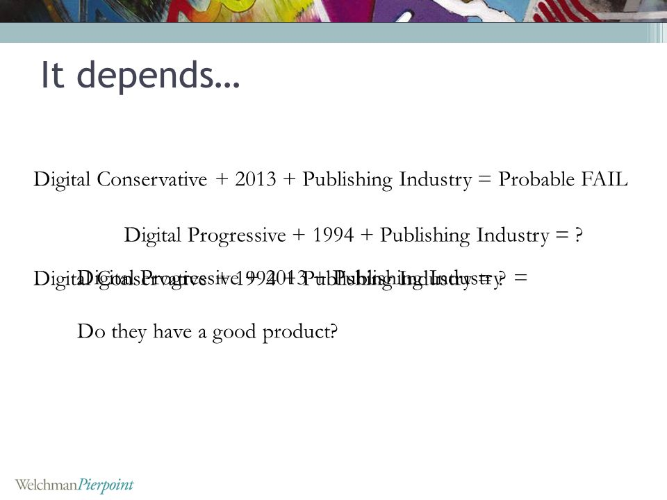 Digital Conservative + 2013 + Publishing Industry = Probable FAIL Digital Progressive + 1994 + Publishing Industry = ? Digital Progressive + 2013 + Pu