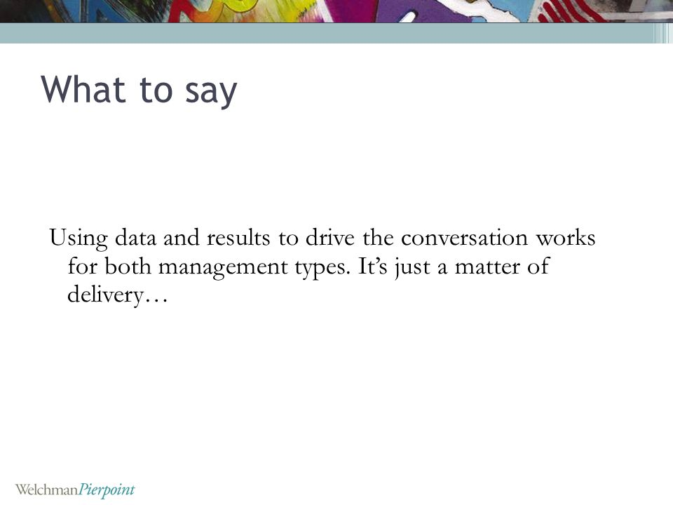 Using data and results to drive the conversation works for both management types. Its just a matter of delivery… What to say