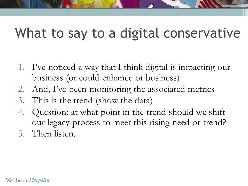 What to say to a digital conservative 1.Ive noticed a way that I think digital is impacting our business (or could enhance or business) 2.And, Ive been monitoring the associated metrics 3.This is the trend (show the data) 4.Question: at what point in the trend should we shift our legacy process to meet this rising need or trend.