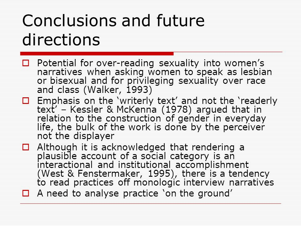 Conclusions and future directions Potential for over-reading sexuality into womens narratives when asking women to speak as lesbian or bisexual and fo