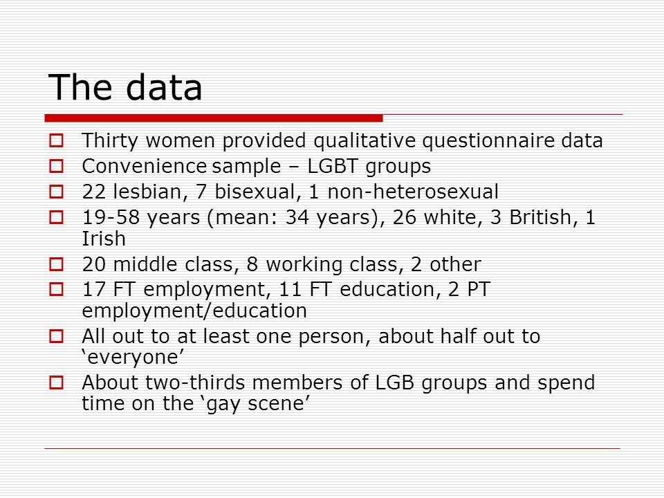 The data Thirty women provided qualitative questionnaire data Convenience sample – LGBT groups 22 lesbian, 7 bisexual, 1 non-heterosexual 19-58 years