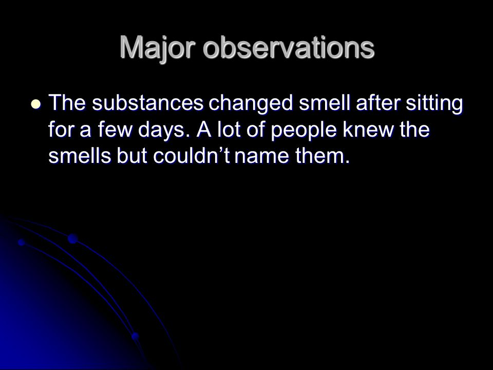 Major observations The substances changed smell after sitting for a few days.
