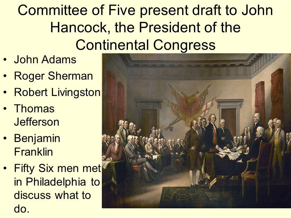 Committee of Five present draft to John Hancock, the President of the Continental Congress John Adams Roger Sherman Robert Livingston Thomas Jefferson