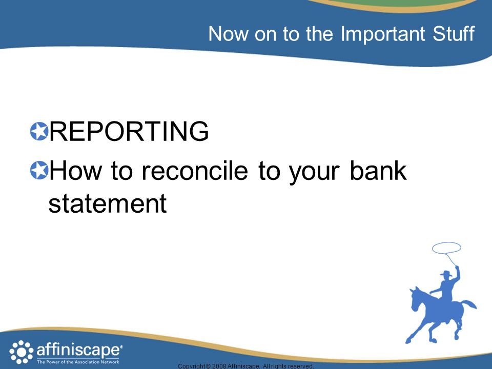Now on to the Important Stuff REPORTING How to reconcile to your bank statement Copyright © 2008 Affiniscape.