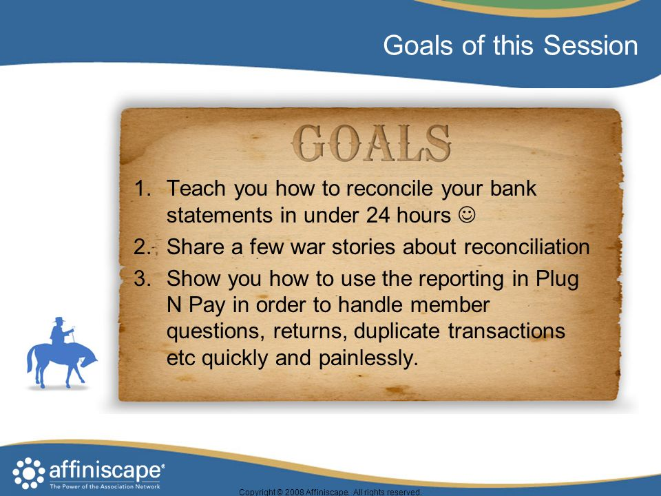 Goals of this Session 1.Teach you how to reconcile your bank statements in under 24 hours 2.Share a few war stories about reconciliation 3.Show you how to use the reporting in Plug N Pay in order to handle member questions, returns, duplicate transactions etc quickly and painlessly.