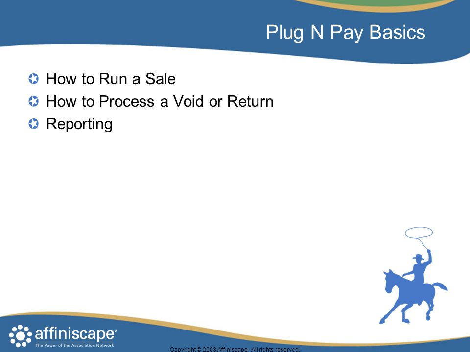 Plug N Pay Basics How to Run a Sale How to Process a Void or Return Reporting Copyright © 2008 Affiniscape.