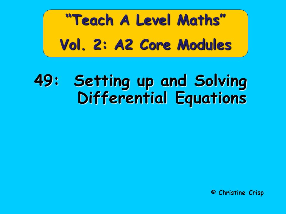 © Christine Crisp Teach A Level Maths Vol. 2: A2 Core Modules 49: Setting up and Solving Differential Equations