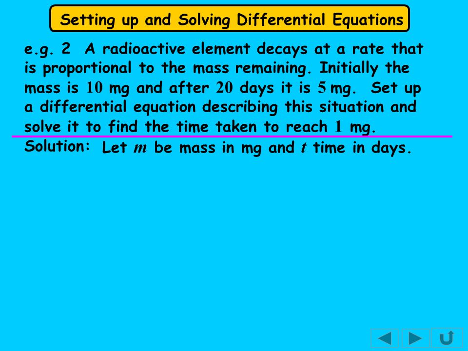 Setting up and Solving Differential Equations e.g. 2 A radioactive element decays at a rate that is proportional to the mass remaining. Initially the