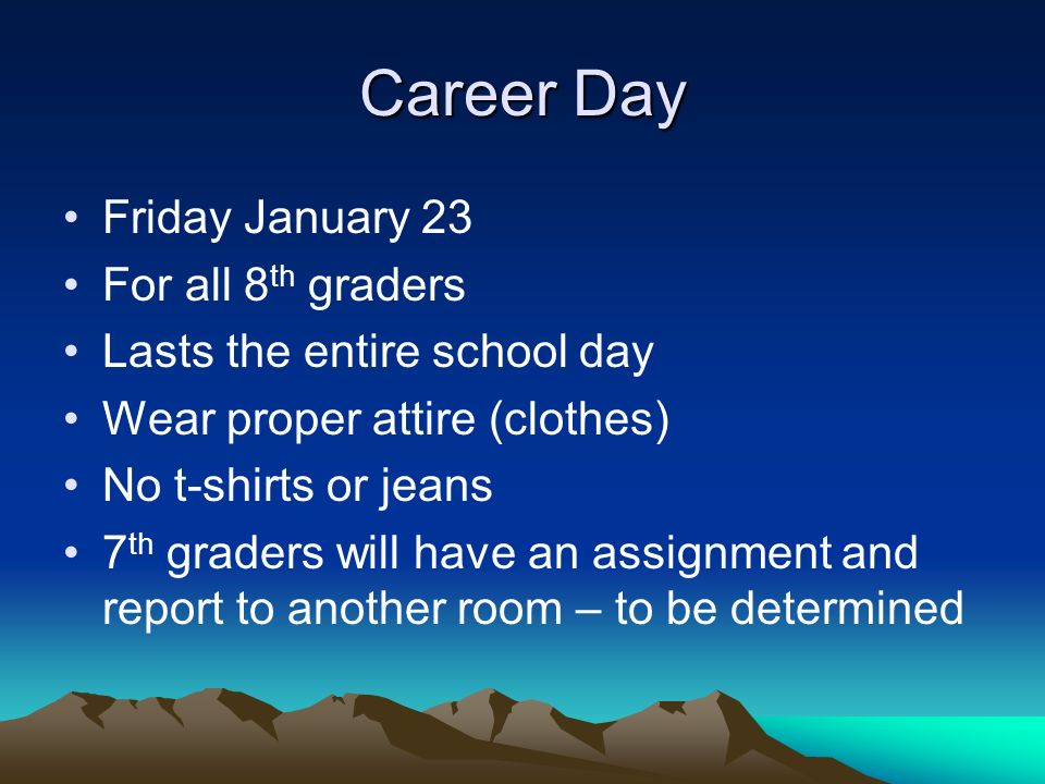 Career Day Friday January 23 For all 8 th graders Lasts the entire school day Wear proper attire (clothes) No t-shirts or jeans 7 th graders will have