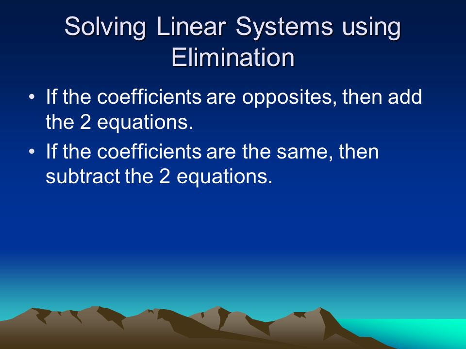 Solving Linear Systems using Elimination If the coefficients are opposites, then add the 2 equations. If the coefficients are the same, then subtract
