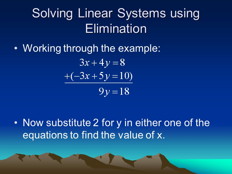 Solving Linear Systems using Elimination Working through the example: Now substitute 2 for y in either one of the equations to find the value of x.