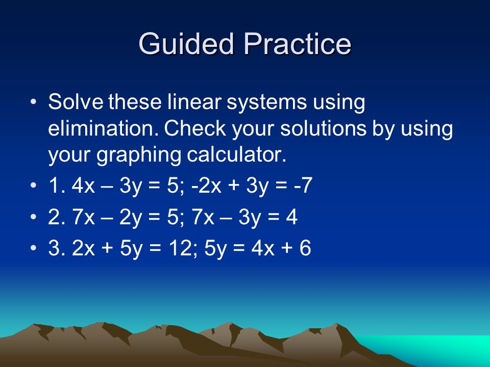 Guided Practice Solve these linear systems using elimination. Check your solutions by using your graphing calculator. 1. 4x – 3y = 5; -2x + 3y = -7 2.
