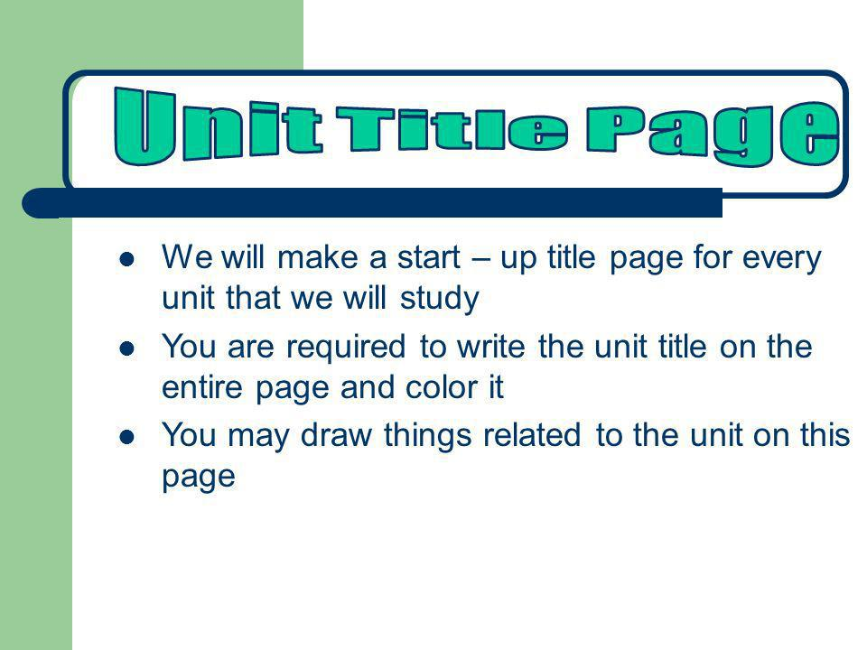 We will make a start – up title page for every unit that we will study You are required to write the unit title on the entire page and color it You ma