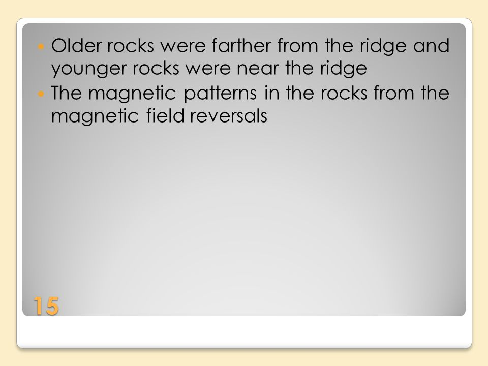 15 Older rocks were farther from the ridge and younger rocks were near the ridge The magnetic patterns in the rocks from the magnetic field reversals