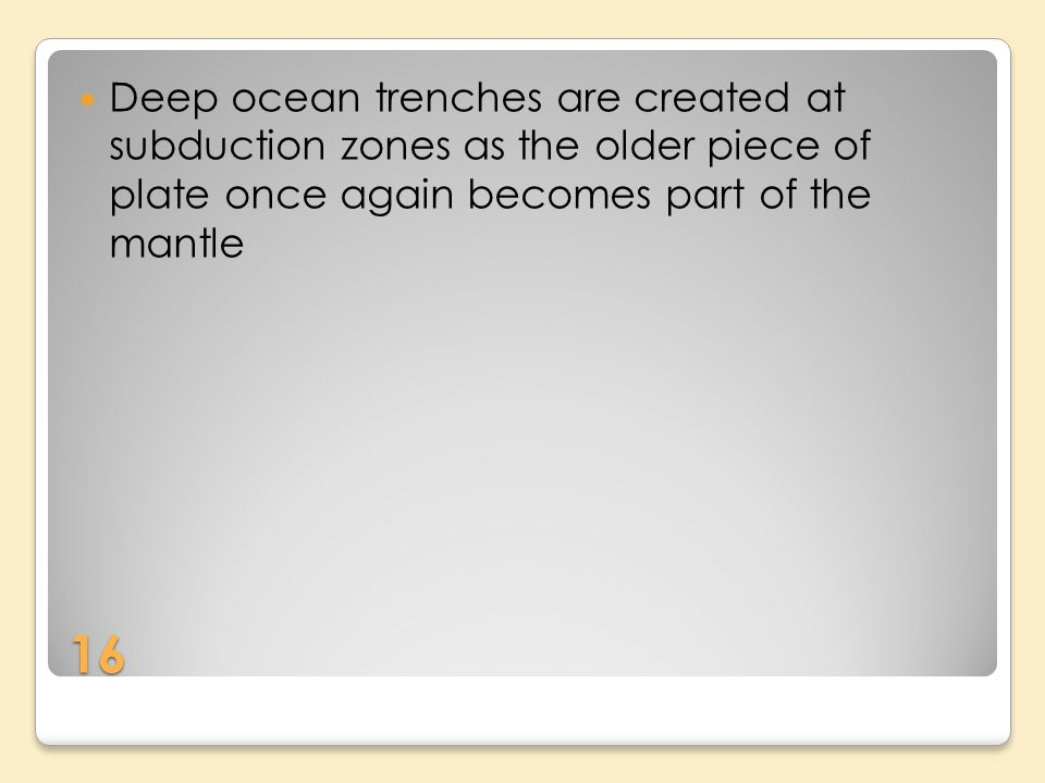 16 Deep ocean trenches are created at subduction zones as the older piece of plate once again becomes part of the mantle