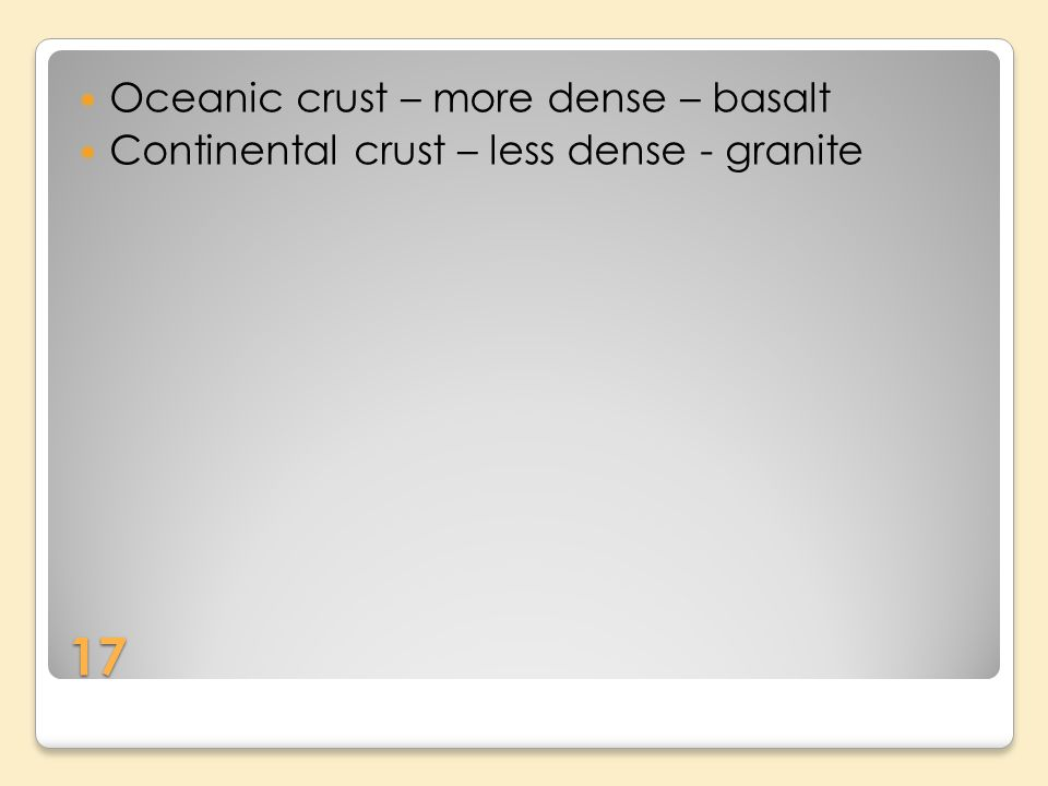 17 Oceanic crust – more dense – basalt Continental crust – less dense - granite