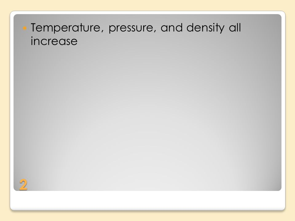 2 Temperature, pressure, and density all increase