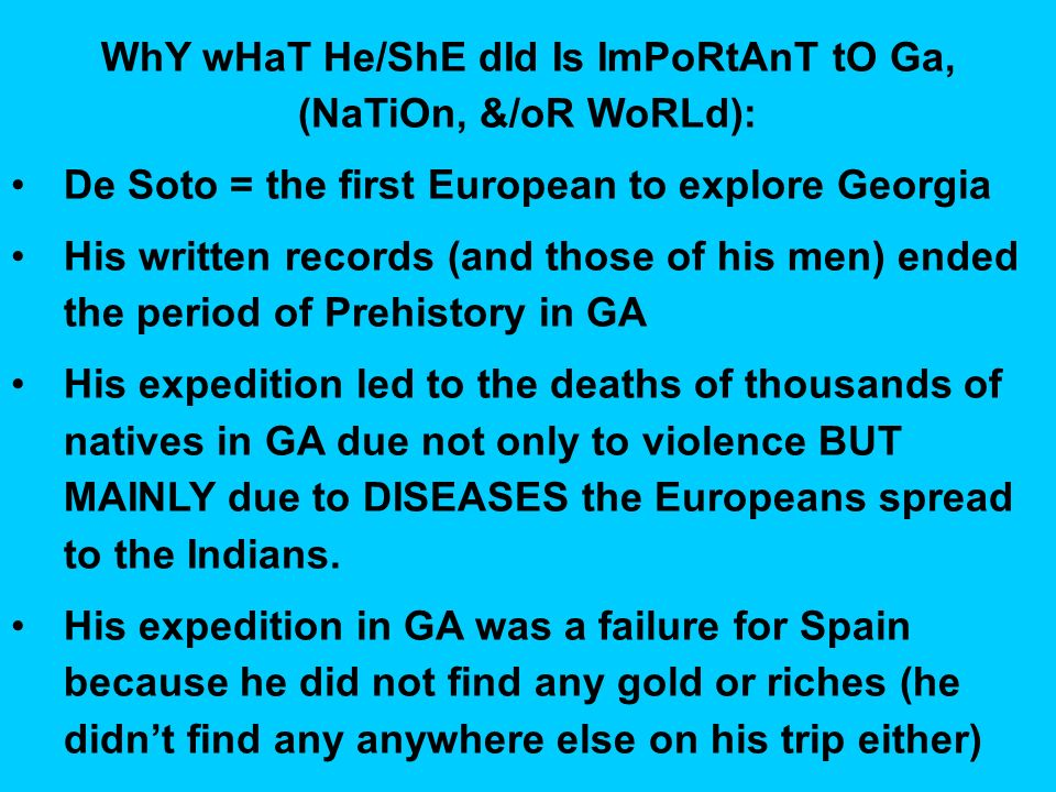 WhY wHaT He/ShE dId Is ImPoRtAnT tO Ga, (NaTiOn, &/oR WoRLd): De Soto = the first European to explore Georgia His written records (and those of his men) ended the period of Prehistory in GA His expedition led to the deaths of thousands of natives in GA due not only to violence BUT MAINLY due to DISEASES the Europeans spread to the Indians.