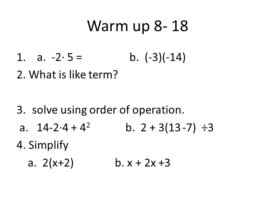 Warm up 8- 18 1. a. -2· 5 = b. (-3)(-14) 2. What is like term.