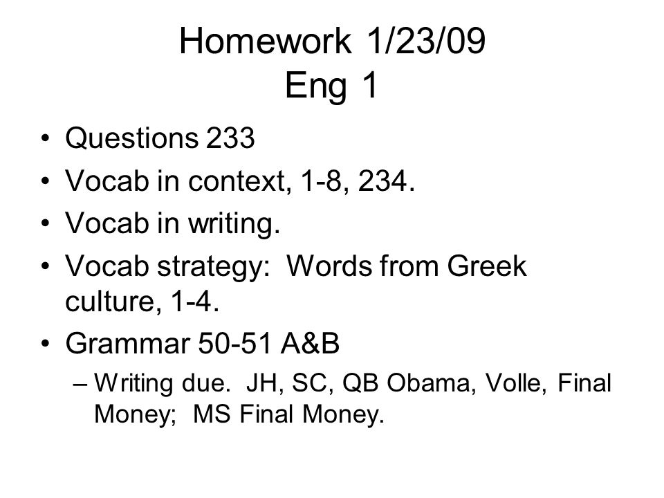 Homework 1/23/09 Eng 1 Questions 233 Vocab in context, 1-8, 234. Vocab in writing. Vocab strategy: Words from Greek culture, 1-4. Grammar 50-51 A&B –W