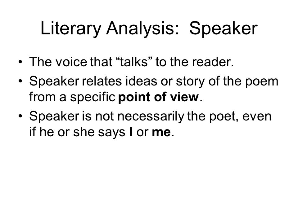 Literary Analysis: Speaker The voice that talks to the reader. Speaker relates ideas or story of the poem from a specific point of view. Speaker is no