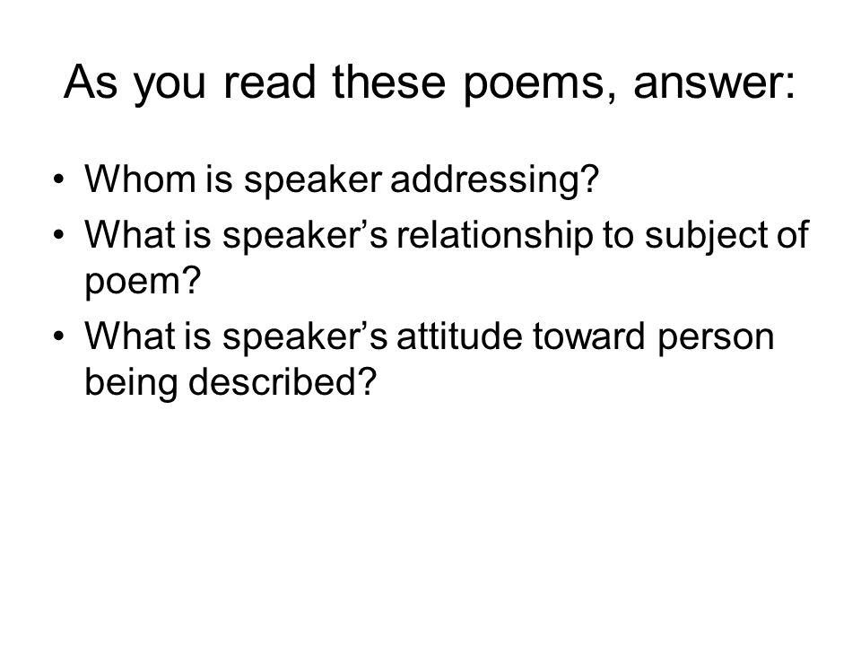 As you read these poems, answer: Whom is speaker addressing? What is speakers relationship to subject of poem? What is speakers attitude toward person