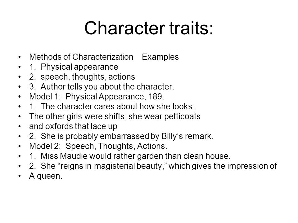 Character traits: Methods of Characterization Examples 1. Physical appearance 2. speech, thoughts, actions 3. Author tells you about the character. Mo