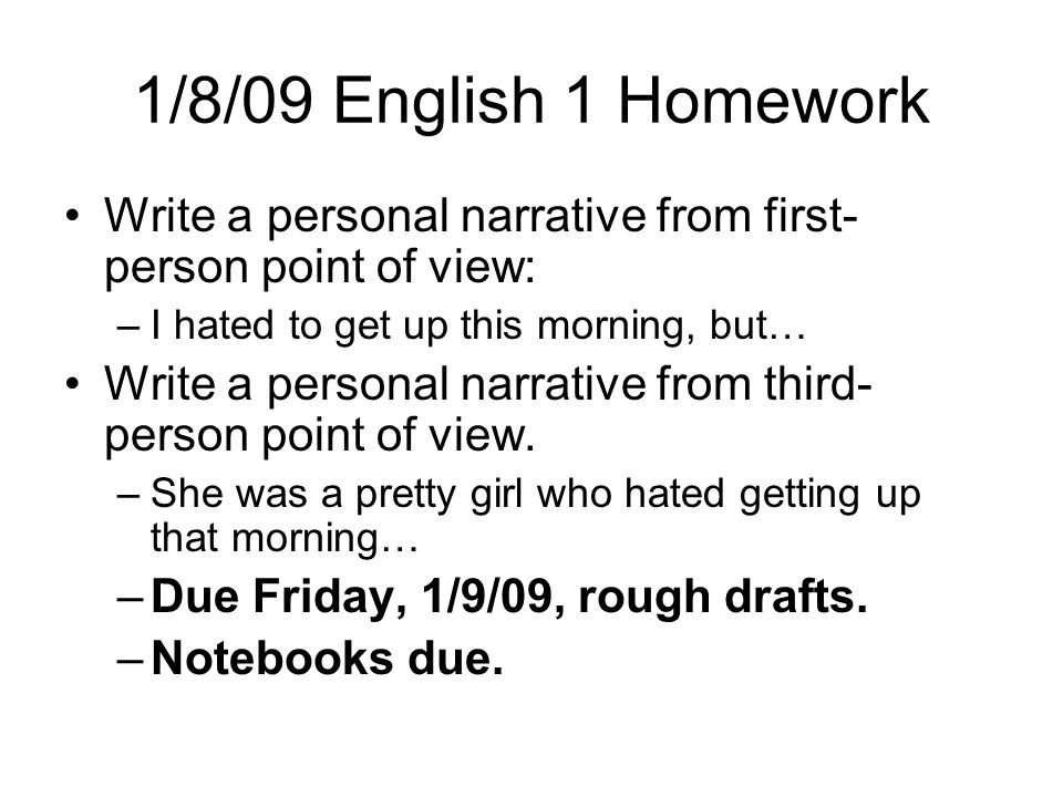 1/8/09 English 1 Homework Write a personal narrative from first- person point of view: –I hated to get up this morning, but… Write a personal narrativ